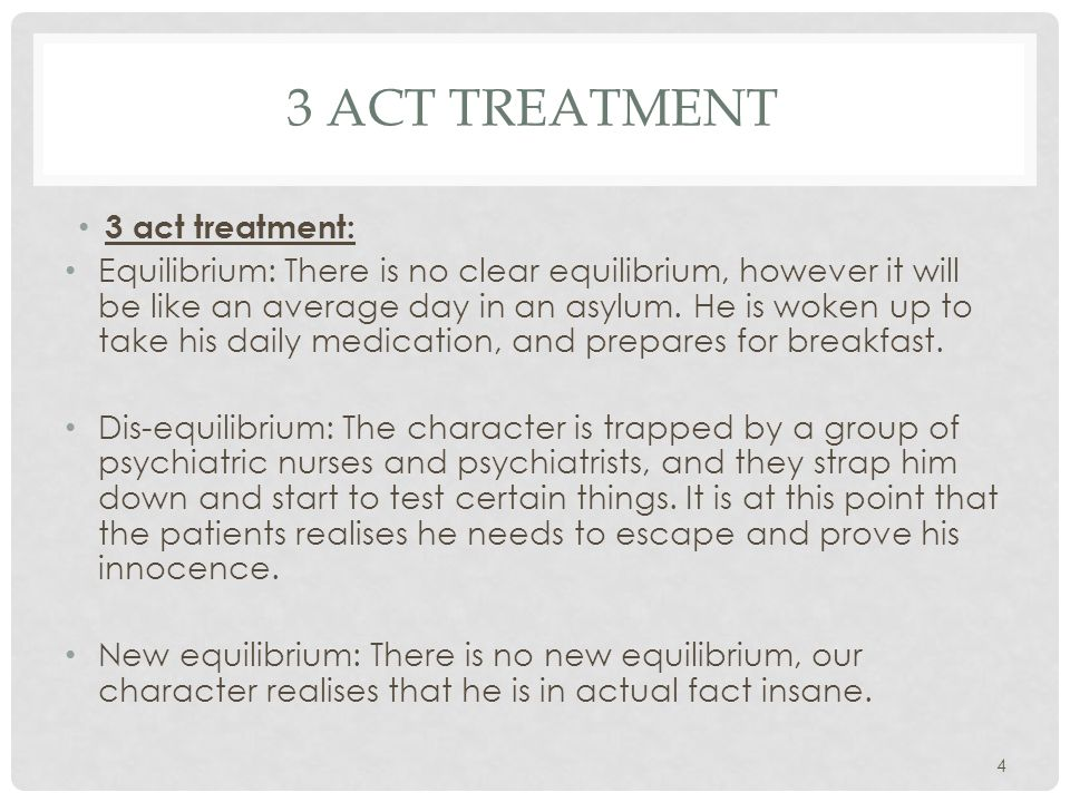 3 ACT TREATMENT 3 act treatment: Equilibrium: There is no clear equilibrium, however it will be like an average day in an asylum. He is woken up to ta