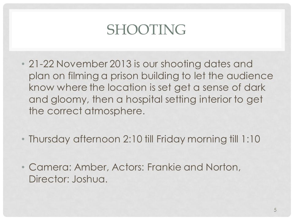 SHOOTING 21-22 November 2013 is our shooting dates and plan on filming a prison building to let the audience know where the location is set get a sens