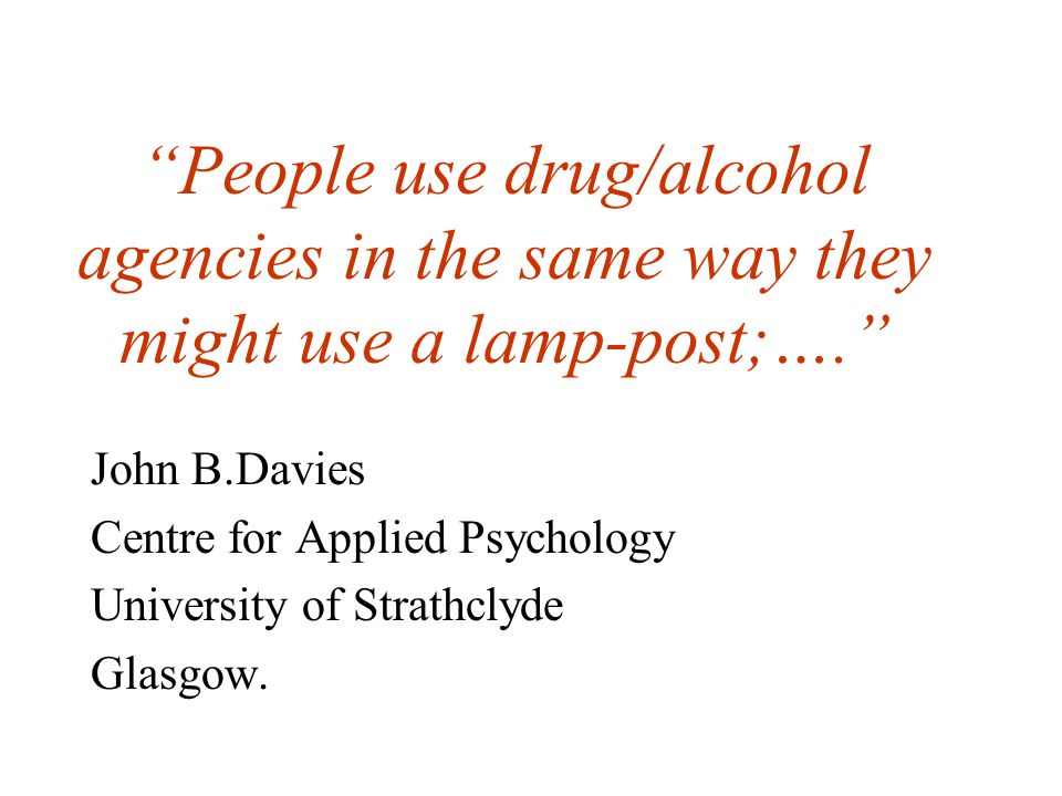People use drug/alcohol agencies in the same way they might use a lamp-post;…. John B.Davies Centre for Applied Psychology University of Strathclyde Glasgow.