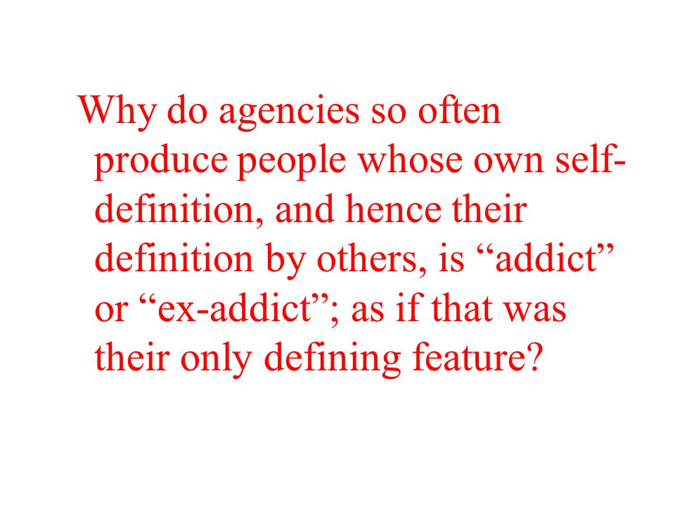 Why do agencies so often produce people whose own self- definition, and hence their definition by others, is addict or ex-addict ; as if that was their only defining feature?