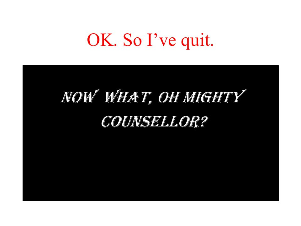 OK. So I've quit. NOW WHAT, OH MIGHTY COUNSELLOR?