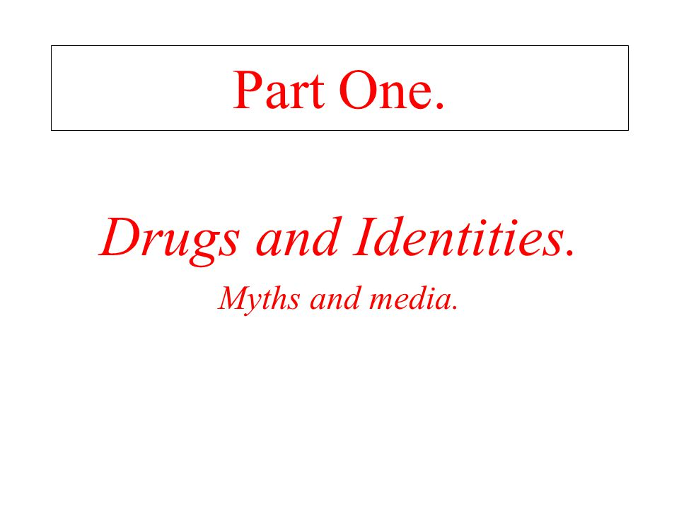 Part One. Drugs and Identities. Myths and media.