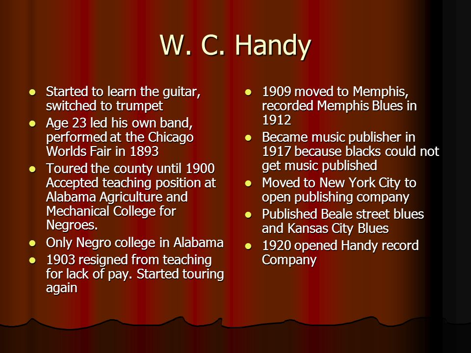 W. C. Handy Started to learn the guitar, switched to trumpet Started to learn the guitar, switched to trumpet Age 23 led his own band, performed at th