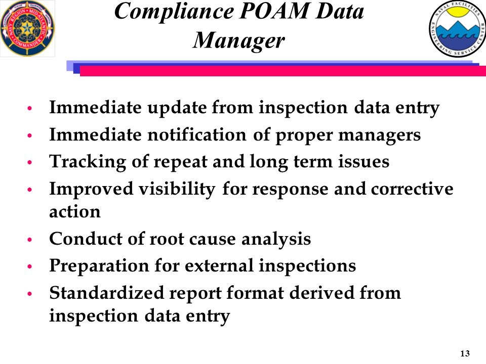 12 Inspection Data Manager Immediate update of inspection status toward completion Recall of past inspection data Identification and recall of action in the field Long term data retention Identification of trends Identify repeat and long term issues Improved response capability Standardizes inspection and report formats Implements external inspection requirements