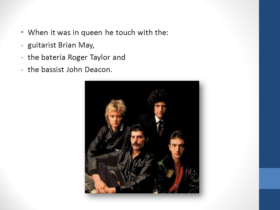 When it was in queen he touch with the: -g-guitarist Brian May, -t-the batería Roger Taylor and -t-the bassist John Deacon.