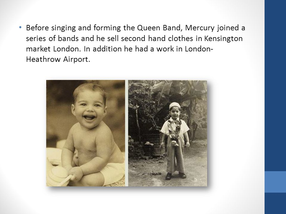 Before singing and forming the Queen Band, Mercury joined a series of bands and he sell second hand clothes in Kensington market London.