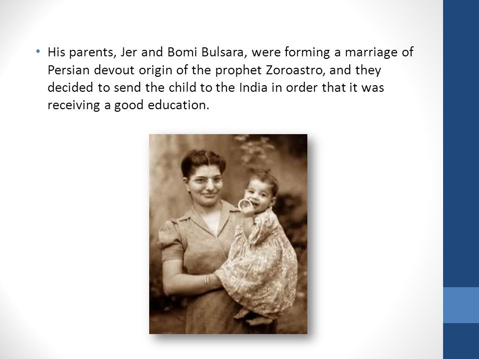 His parents, Jer and Bomi Bulsara, were forming a marriage of Persian devout origin of the prophet Zoroastro, and they decided to send the child to the India in order that it was receiving a good education.