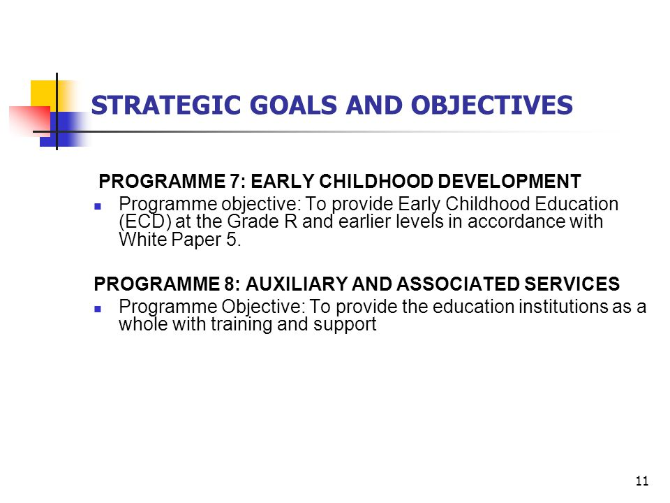 11 STRATEGIC GOALS AND OBJECTIVES PROGRAMME 7: EARLY CHILDHOOD DEVELOPMENT Programme objective: To provide Early Childhood Education (ECD) at the Grade R and earlier levels in accordance with White Paper 5.
