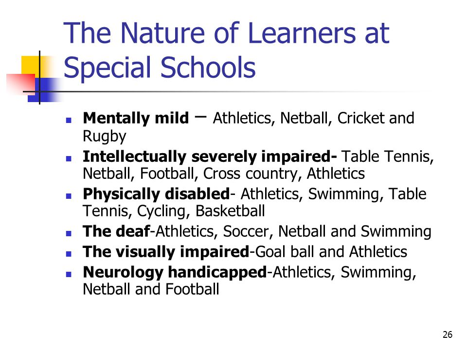 26 The Nature of Learners at Special Schools Mentally mild – Athletics, Netball, Cricket and Rugby Intellectually severely impaired- Table Tennis, Netball, Football, Cross country, Athletics Physically disabled- Athletics, Swimming, Table Tennis, Cycling, Basketball The deaf-Athletics, Soccer, Netball and Swimming The visually impaired-Goal ball and Athletics Neurology handicapped-Athletics, Swimming, Netball and Football