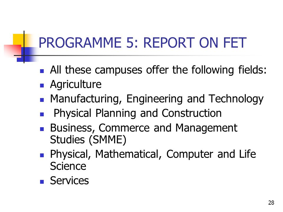 28 PROGRAMME 5: REPORT ON FET All these campuses offer the following fields: Agriculture Manufacturing, Engineering and Technology Physical Planning and Construction Business, Commerce and Management Studies (SMME) Physical, Mathematical, Computer and Life Science Services