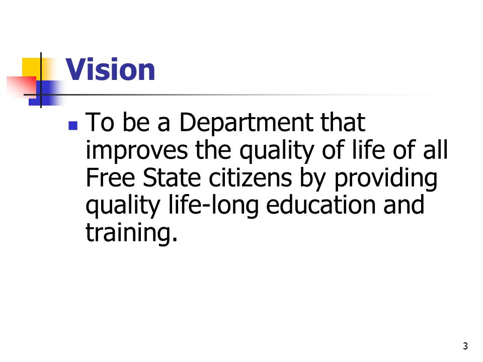 4 Mission To operate an efficient, effective, outcomes-based education system that works towards the overall development of Free State citizens in a dedicated, professional manner.