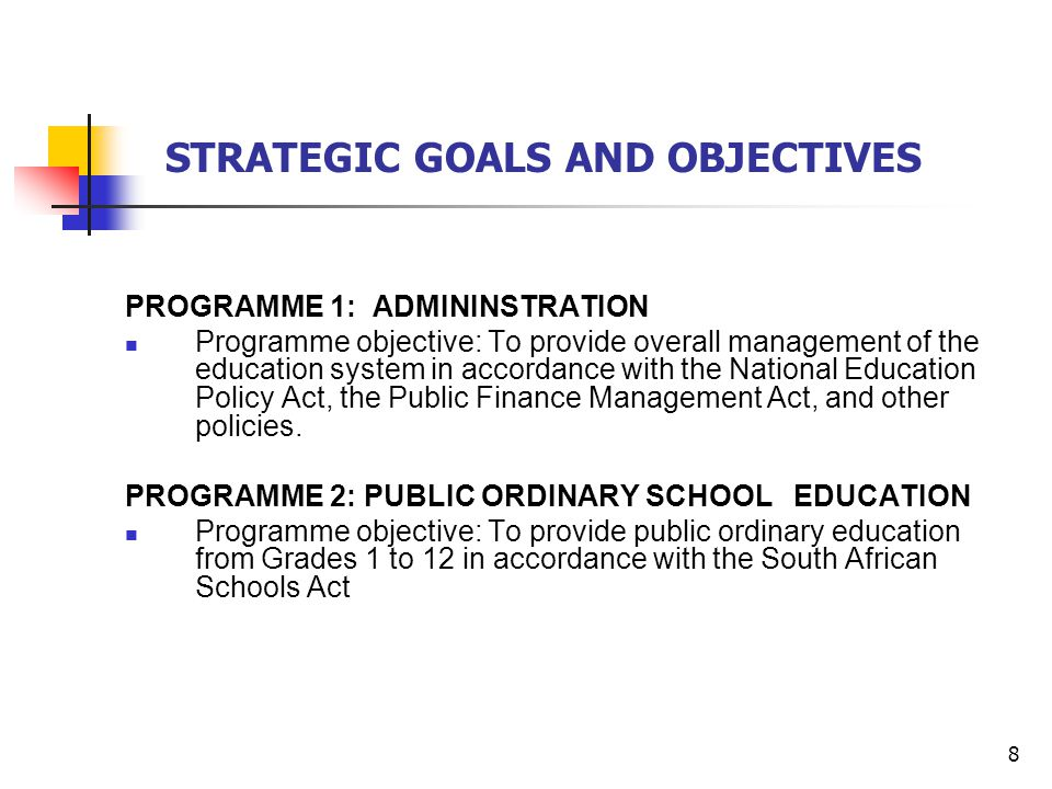 8 STRATEGIC GOALS AND OBJECTIVES PROGRAMME 1: ADMININSTRATION Programme objective: To provide overall management of the education system in accordance with the National Education Policy Act, the Public Finance Management Act, and other policies.