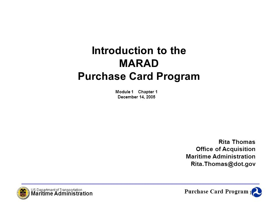 Purchase Card Program US Department of Transportation Maritime Administration 2 Introduction to the MARAD Purchase Card Program Agenda: Regulation Web Sites What is the Purchase Card Program About the Convenience Checks Who Administers the Purchase Card Program Frequently Asked Questions MARAD Purchase Card Program Chapter 1
