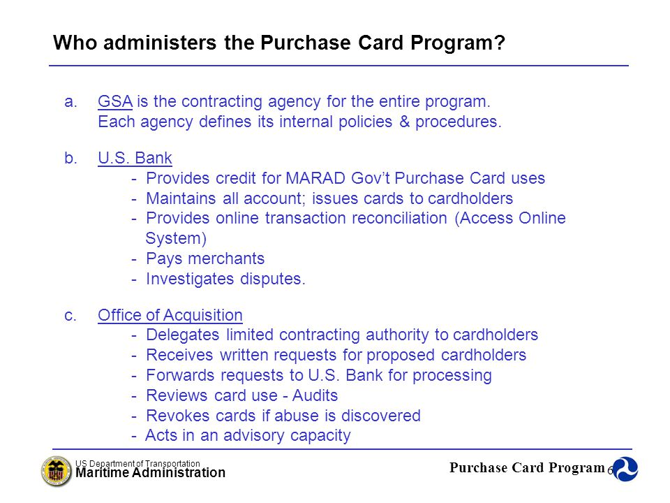 Purchase Card Program US Department of Transportation Maritime Administration 17 Approving Official - Duties and Responsibilities (continued…..) (3)Initiates issuance of purchase cards, upon termination collects purchase cards and forwards to the APC, and removes individuals from the purchase card program when appropriate; (4) Initiates possible disciplinary actions against abusing cardholders.