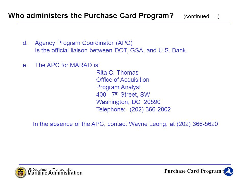 Purchase Card Program US Department of Transportation Maritime Administration 68 Care of the Purchase Card Agenda: Lost or Stolen Cards When a Cardholder Leaves the Agency When a Cardholder Transfers to Another Office Audits Renewing an Expiring Purchase Card MARAD Purchase Card Program Chapter 6