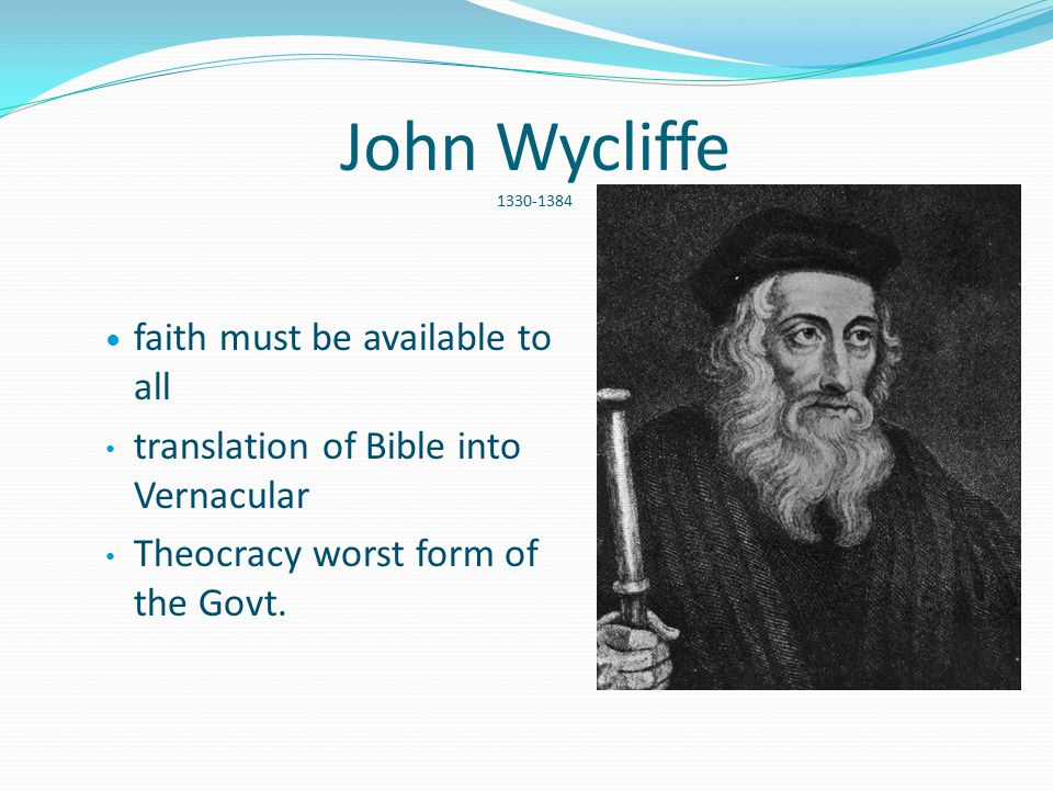 John Wycliffe 1330-1384 faith must be available to all translation of Bible into Vernacular Theocracy worst form of the Govt.