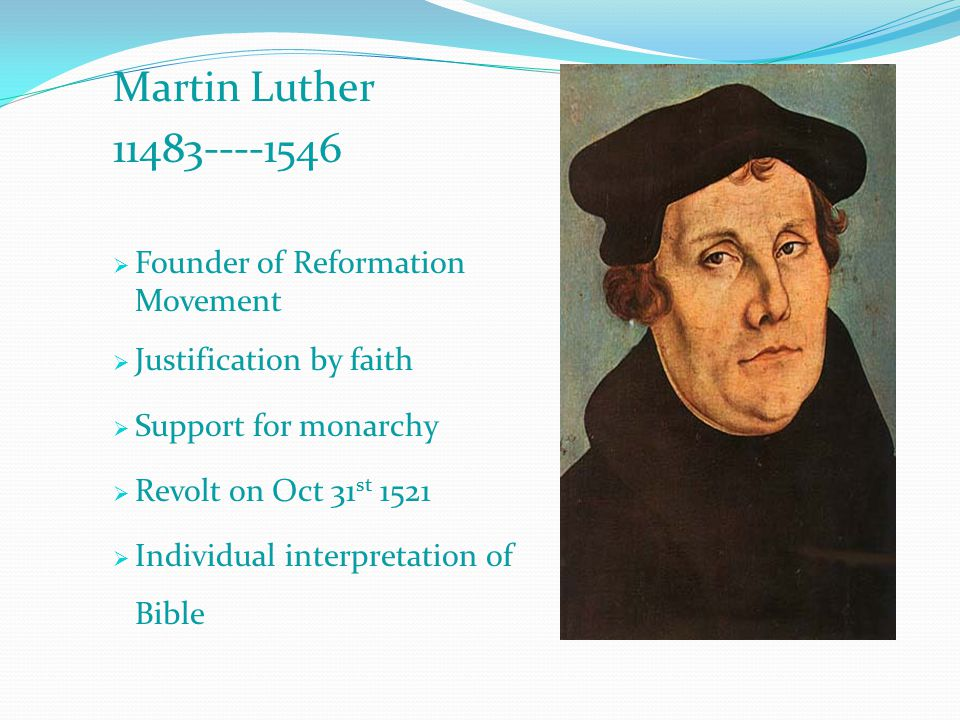 Martin Luther 11483----1546  Founder of Reformation Movement  Justification by faith  Support for monarchy  Revolt on Oct 31 st 1521  Individual interpretation of Bible