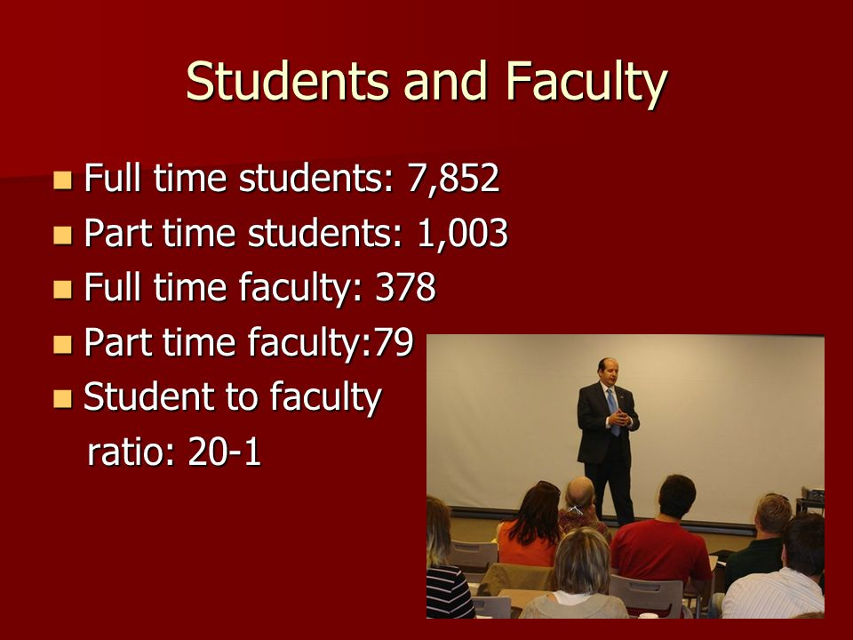 Students and Faculty Full time students: 7,852 Full time students: 7,852 Part time students: 1,003 Part time students: 1,003 Full time faculty: 378 Full time faculty: 378 Part time faculty:79 Part time faculty:79 Student to faculty Student to faculty ratio: 20-1 ratio: 20-1
