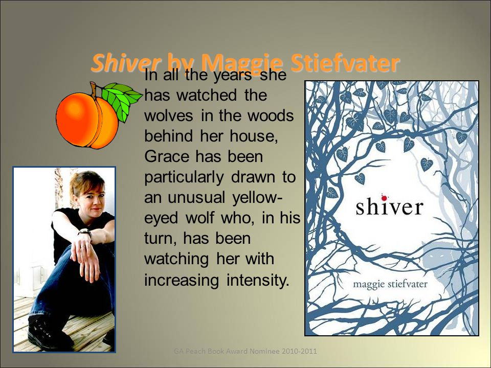 GA Peach Book Award Nominee 2010-2011 Shiver by Maggie Stiefvater In all the years she has watched the wolves in the woods behind her house, Grace has been particularly drawn to an unusual yellow- eyed wolf who, in his turn, has been watching her with increasing intensity.