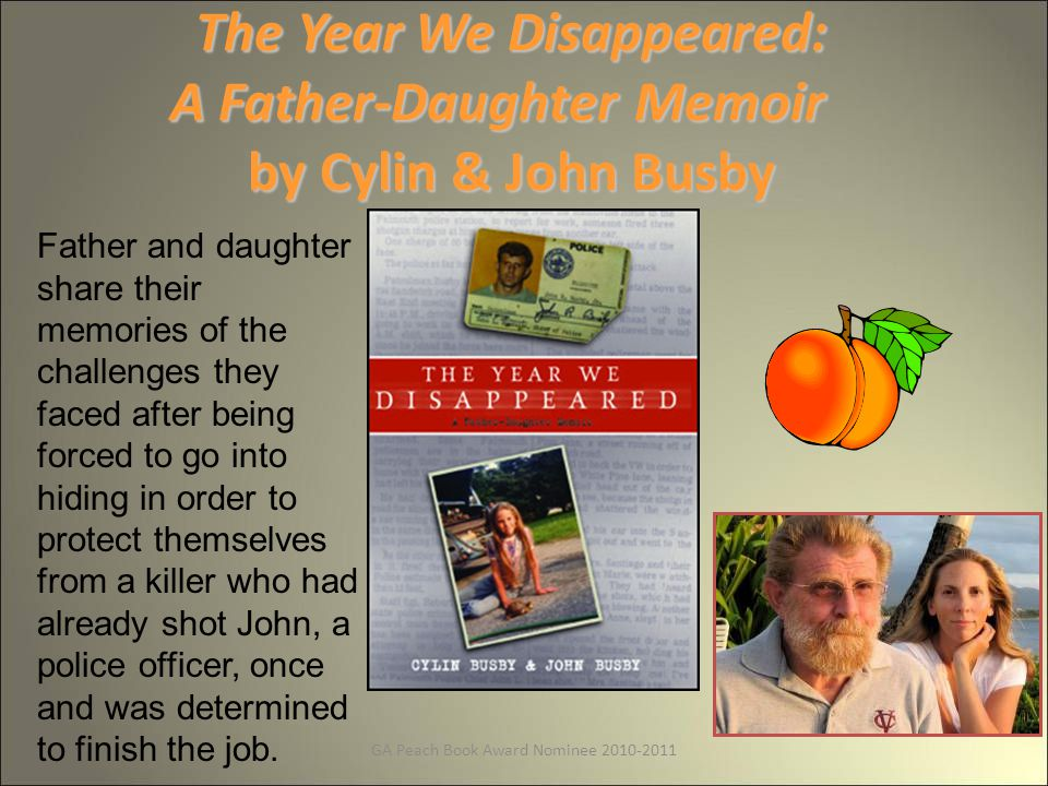 GA Peach Book Award Nominee 2010-2011 The Year We Disappeared: A Father-Daughter Memoir by Cylin & John Busby Father and daughter share their memories of the challenges they faced after being forced to go into hiding in order to protect themselves from a killer who had already shot John, a police officer, once and was determined to finish the job.
