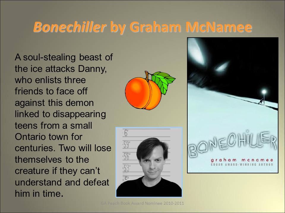 GA Peach Book Award Nominee 2010-2011 Bonechiller by Graham McNamee A soul-stealing beast of the ice attacks Danny, who enlists three friends to face off against this demon linked to disappearing teens from a small Ontario town for centuries.