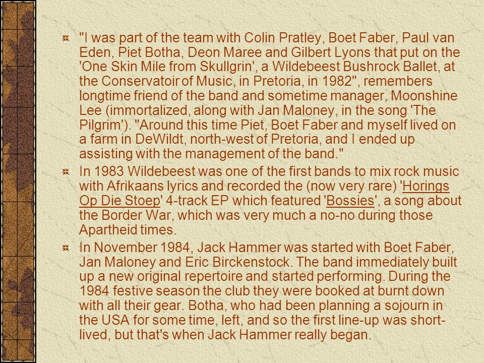 I was part of the team with Colin Pratley, Boet Faber, Paul van Eden, Piet Botha, Deon Maree and Gilbert Lyons that put on the One Skin Mile from Skullgrin , a Wildebeest Bushrock Ballet, at the Conservatoir of Music, in Pretoria, in 1982 , remembers longtime friend of the band and sometime manager, Moonshine Lee (immortalized, along with Jan Maloney, in the song The Pilgrim ).