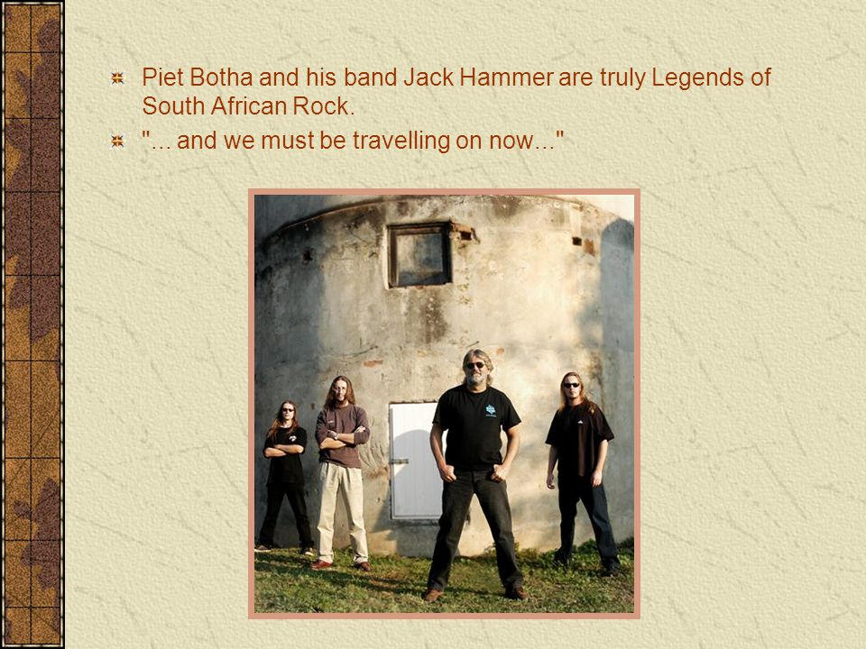 Piet Botha and his band Jack Hammer are truly Legends of South African Rock.