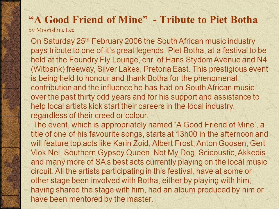 A Good Friend of Mine - Tribute to Piet Botha by Moonshine Lee On Saturday 25 th February 2006 the South African music industry pays tribute to one of it's great legends, Piet Botha, at a festival to be held at the Foundry Fly Lounge, cnr.
