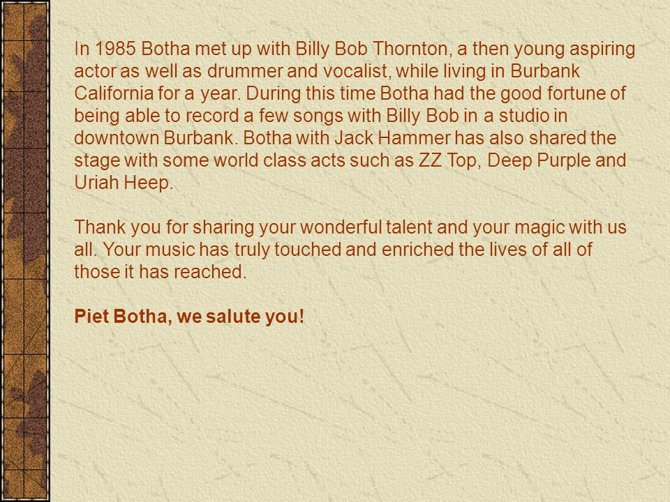 In 1985 Botha met up with Billy Bob Thornton, a then young aspiring actor as well as drummer and vocalist, while living in Burbank California for a year.