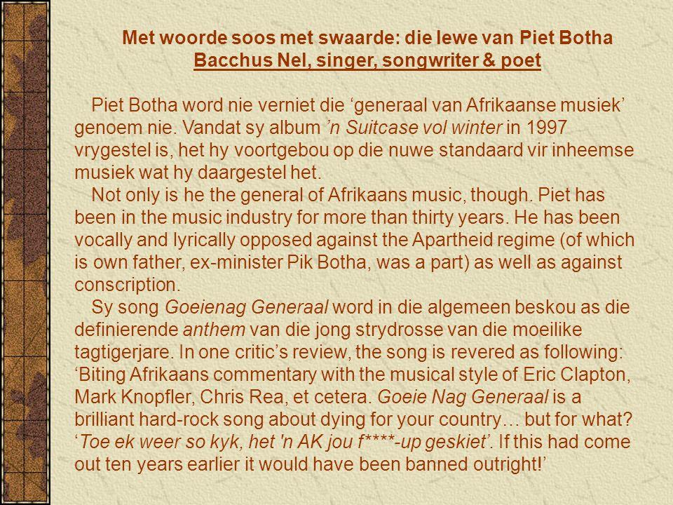 Met woorde soos met swaarde: die lewe van Piet Botha Bacchus Nel, singer, songwriter & poet Piet Botha word nie verniet die 'generaal van Afrikaanse musiek' genoem nie.