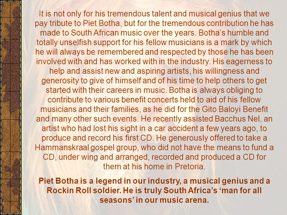It is not only for his tremendous talent and musical genius that we pay tribute to Piet Botha, but for the tremendous contribution he has made to South African music over the years.
