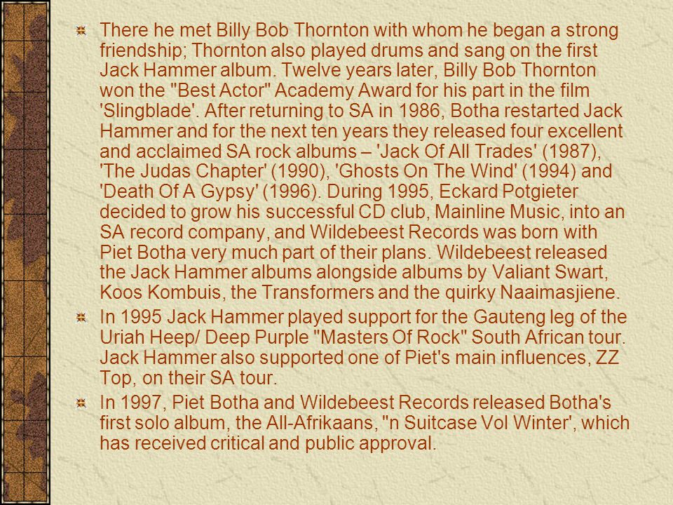 There he met Billy Bob Thornton with whom he began a strong friendship; Thornton also played drums and sang on the first Jack Hammer album.
