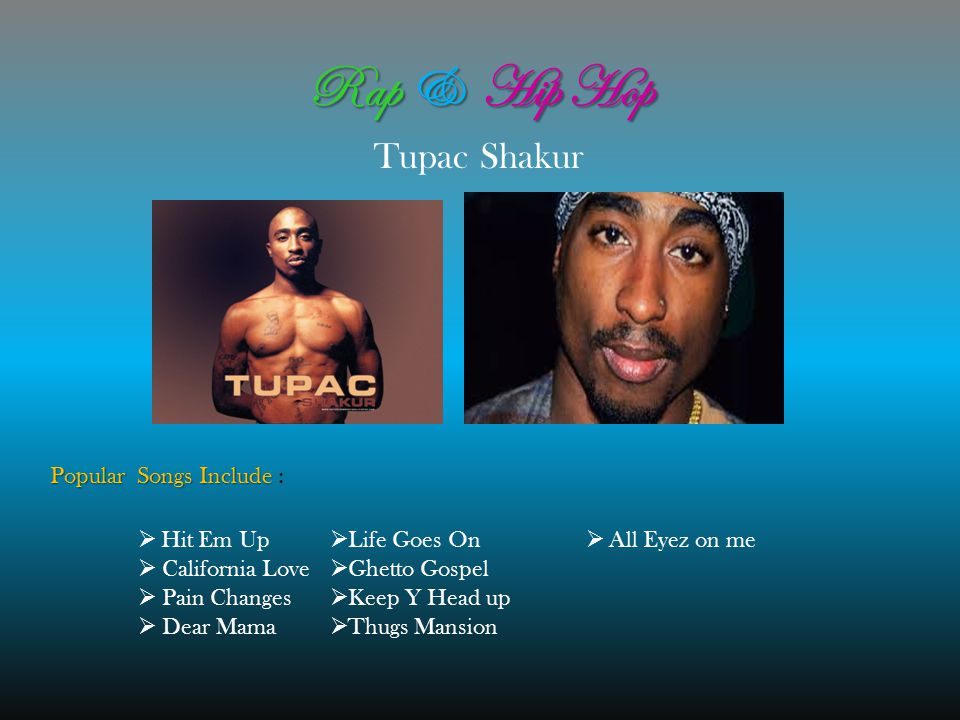 Rap & Hip Hop Tupac Shakur Popular Songs Include Popular Songs Include :  H H it Em Up  California Love  Pain Changes  Dear Mama  Life Goes On  Ghetto Gospel  Keep Y Head up  Thugs Mansion  A ll Eyez on me