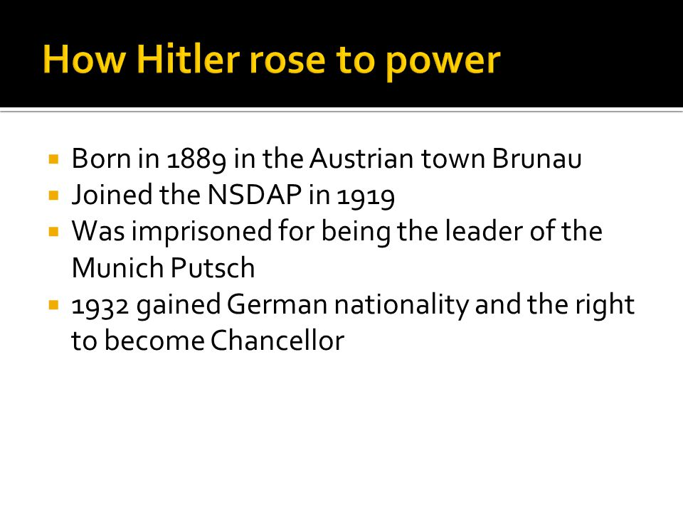  Born in 1889 in the Austrian town Brunau  Joined the NSDAP in 1919  Was imprisoned for being the leader of the Munich Putsch  1932 gained German nationality and the right to become Chancellor