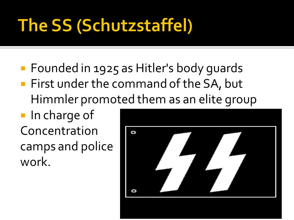  Founded in 1925 as Hitler s body guards  First under the command of the SA, but Himmler promoted them as an elite group  In charge of Concentration camps and police work.