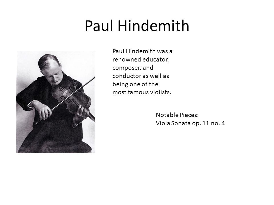 Paul Hindemith Paul Hindemith was a renowned educator, composer, and conductor as well as being one of the most famous violists. Notable Pieces: Viola