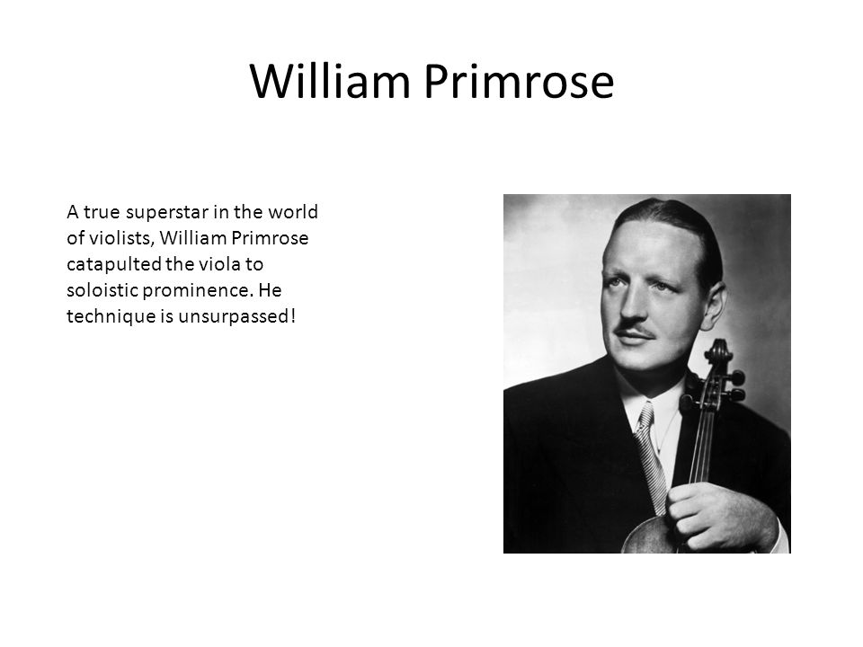 William Primrose A true superstar in the world of violists, William Primrose catapulted the viola to soloistic prominence. He technique is unsurpassed