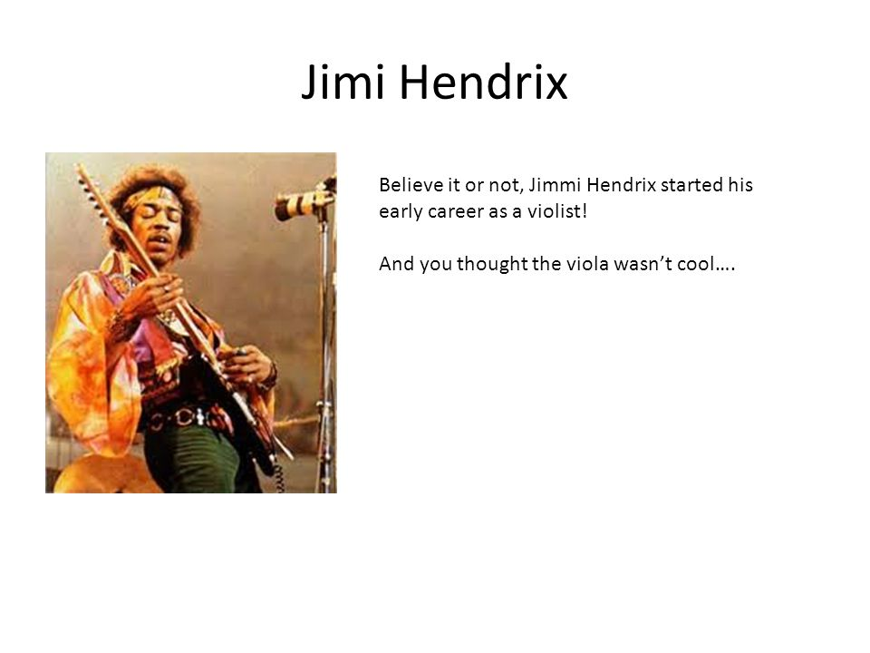Jimi Hendrix Believe it or not, Jimmi Hendrix started his early career as a violist.