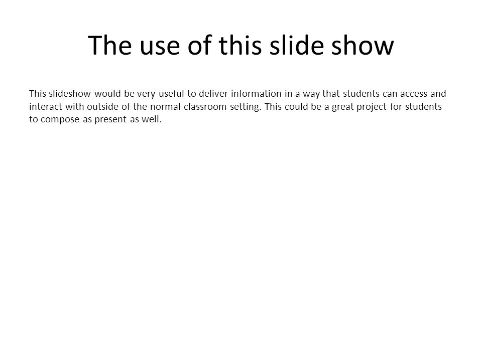 The use of this slide show This slideshow would be very useful to deliver information in a way that students can access and interact with outside of the normal classroom setting.