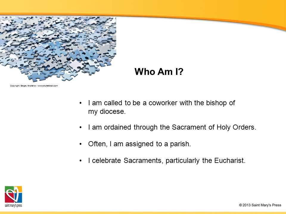 Who Am I? I am ordained through the Sacrament of Holy Orders. I celebrate Sacraments, particularly the Eucharist. Often, I am assigned to a parish. Co