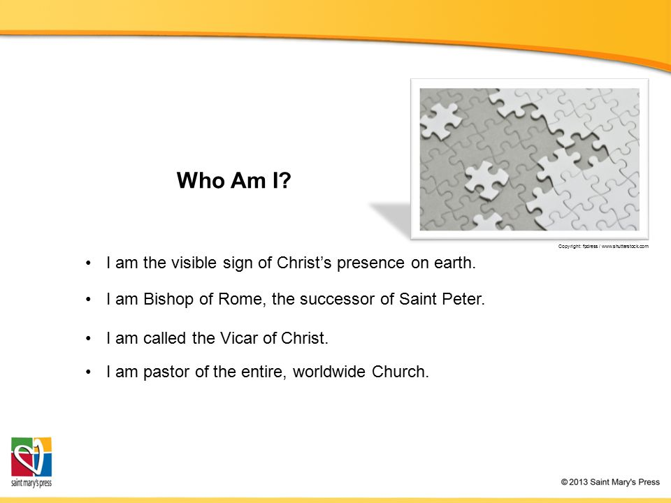 Who Am I? I am Bishop of Rome, the successor of Saint Peter. I am pastor of the entire, worldwide Church. I am the visible sign of Christ's presence o