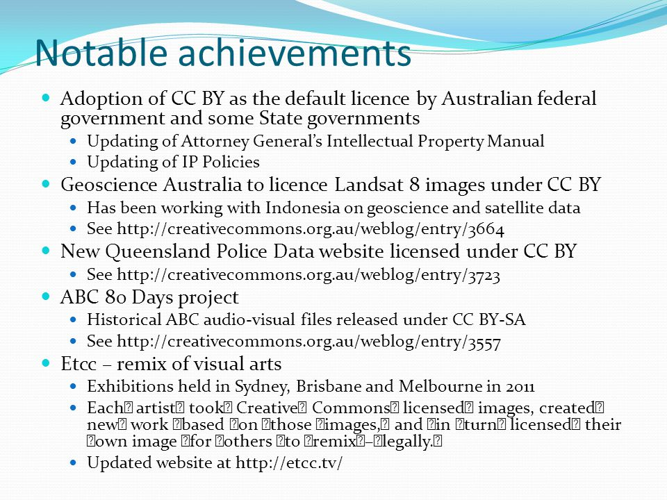 Notable achievements Adoption of CC BY as the default licence by Australian federal government and some State governments Updating of Attorney General's Intellectual Property Manual Updating of IP Policies Geoscience Australia to licence Landsat 8 images under CC BY Has been working with Indonesia on geoscience and satellite data See http://creativecommons.org.au/weblog/entry/3664 New Queensland Police Data website licensed under CC BY See http://creativecommons.org.au/weblog/entry/3723 ABC 80 Days project Historical ABC audio-visual files released under CC BY-SA See http://creativecommons.org.au/weblog/entry/3557 Etcc – remix of visual arts Exhibitions held in Sydney, Brisbane and Melbourne in 2011 Each artist took Creative Commons licensed images, created new work based on those images, and in turn licensed their own image for others to remix – legally.