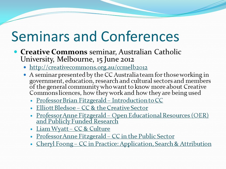 Seminars and Conferences Creative Commons seminar, Australian Catholic University, Melbourne, 15 June 2012 http://creativecommons.org.au/ccmelb2012 A seminar presented by the CC Australia team for those working in government, education, research and cultural sectors and members of the general community who want to know more about Creative Commons licences, how they work and how they are being used Professor Brian Fitzgerald – Introduction to CC Elliott Bledsoe – CC & the Creative Sector Professor Anne Fitzgerald – Open Educational Resources (OER) and Publicly Funded Research Professor Anne Fitzgerald – Open Educational Resources (OER) and Publicly Funded Research Liam Wyatt – CC & Culture Professor Anne Fitzgerald – CC in the Public Sector Cheryl Foong – CC in Practice: Application, Search & Attribution