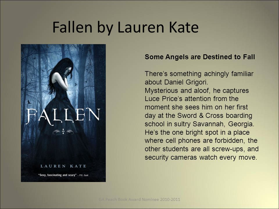 Fallen by Lauren Kate GA Peach Book Award Nominee 2010-2011 Some Angels are Destined to Fall There's something achingly familiar about Daniel Grigori.
