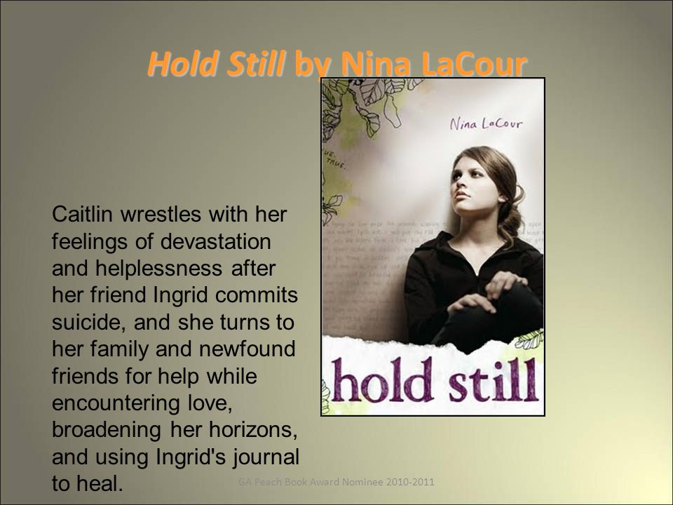 GA Peach Book Award Nominee 2010-2011 Hold Still by Nina LaCour Caitlin wrestles with her feelings of devastation and helplessness after her friend Ingrid commits suicide, and she turns to her family and newfound friends for help while encountering love, broadening her horizons, and using Ingrid s journal to heal.