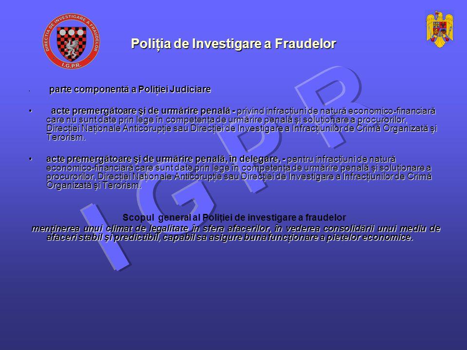 Poliţia de Investigare a Fraudelor parte componentă a Poliţiei Judiciare parte componentă a Poliţiei Judiciare acte premergătoare şi de urmărire penală - privind infracţiuni de natură economico-financiară care nu sunt date prin lege în competenţa de urmărire penală şi soluţionare a procurorilor, Direcţiei Naţionale Anticorupţie sau Direcţiei de Investigare a Infracţiunilor de Crimă Organizată şi Terorism.