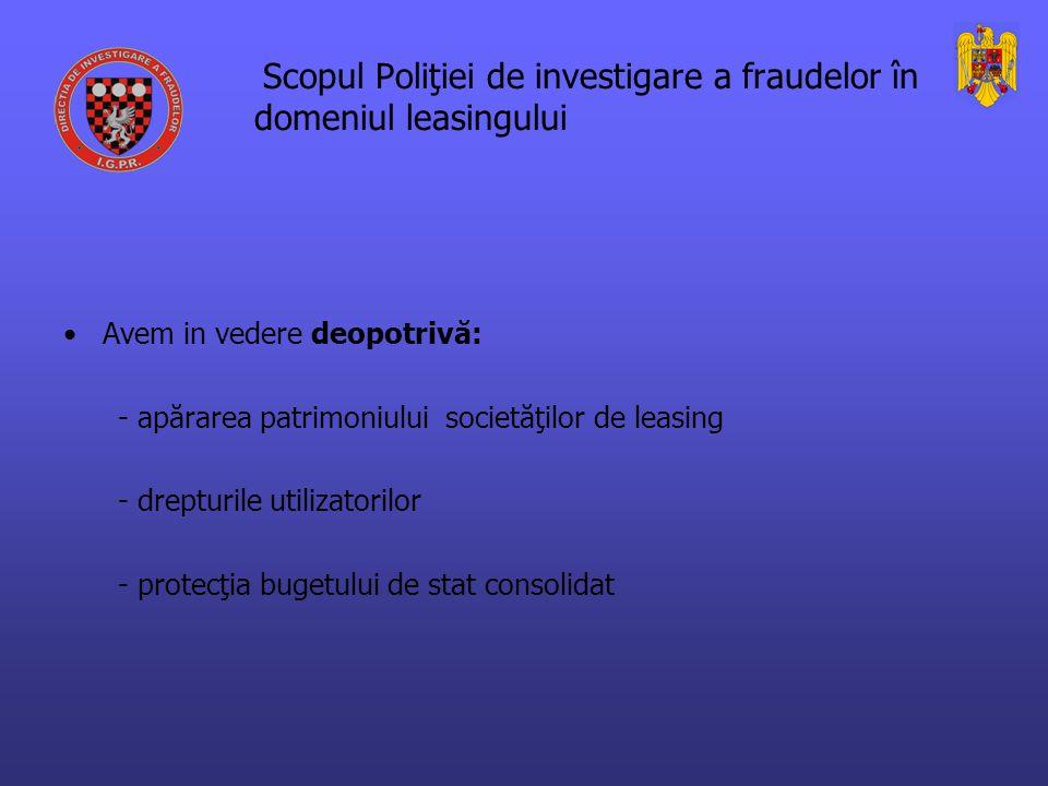 Scopul Poliţiei de investigare a fraudelor în domeniul leasingului Avem in vedere deopotrivă: - apărarea patrimoniului societăţilor de leasing - drepturile utilizatorilor - protecţia bugetului de stat consolidat
