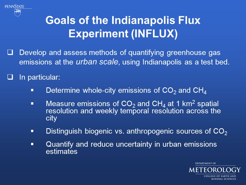 Goals of the Indianapolis Flux Experiment (INFLUX)  Develop and assess methods of quantifying greenhouse gas emissions at the urban scale, using Indianapolis as a test bed.