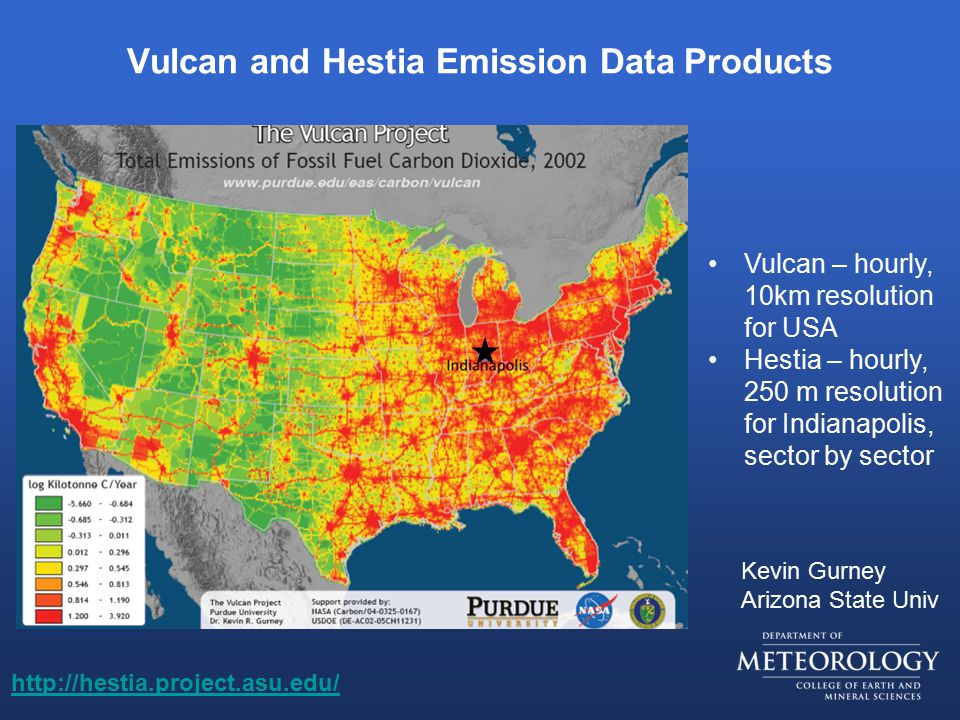 Vulcan and Hestia Emission Data Products Vulcan – hourly, 10km resolution for USA Hestia – hourly, 250 m resolution for Indianapolis, sector by sector http://hestia.project.asu.edu/ Kevin Gurney Arizona State Univ