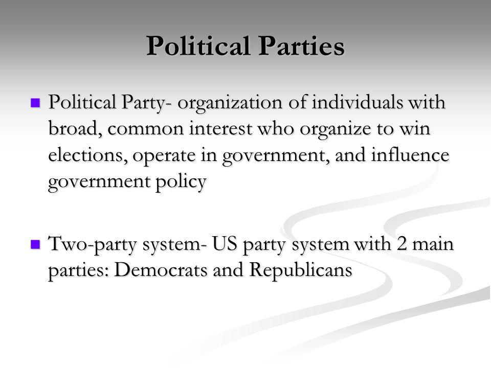 Political Parties Political Party- organization of individuals with broad, common interest who organize to win elections, operate in government, and influence government policy Political Party- organization of individuals with broad, common interest who organize to win elections, operate in government, and influence government policy Two-party system- US party system with 2 main parties: Democrats and Republicans Two-party system- US party system with 2 main parties: Democrats and Republicans